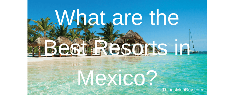What are the Best Resorts in Mexico?